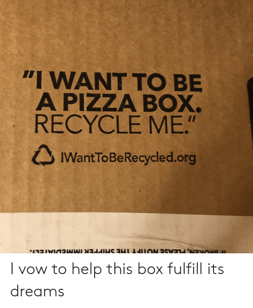 "Pizza, Help, and Dreams: ""I WANT TO BE  A PIZZA BOX.  RECYCLE ME.""  IWantToBeRecycled.org I vow to help this box fulfill its dreams"