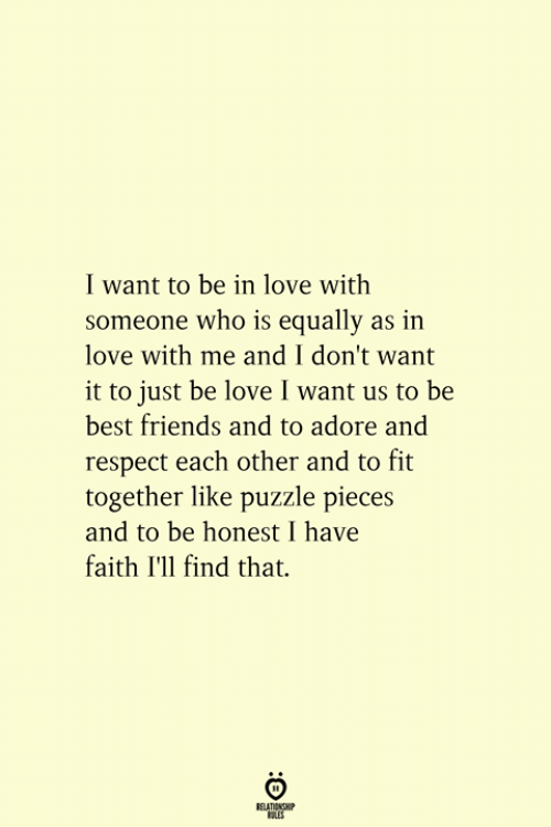 have faith: I want to be in love with  someone who is equally as in  love with me and I don't want  it to just be love I want us to be  best friends and to adore and  respect each other and to fit  ogether like puzzle pieces  and to be honest I have  faith I'll find that  RELATIONSHIP  ES