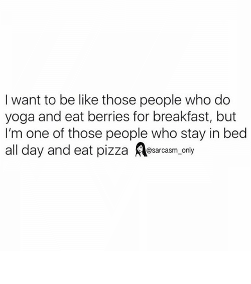 Be Like, Funny, and Memes: I want to be like those people who do  yoga and eat berries for breakfast, but  I'm one of those people who stay in bed  all day and eat pizza  Ao  only  @sarcasm ⠀