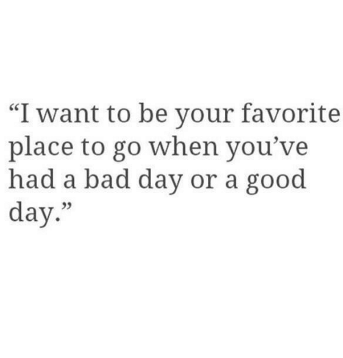 "Bad, Bad Day, and Good: ""I want to be your favorite  place to go when you've  had a bad day or a good  day.""  05"