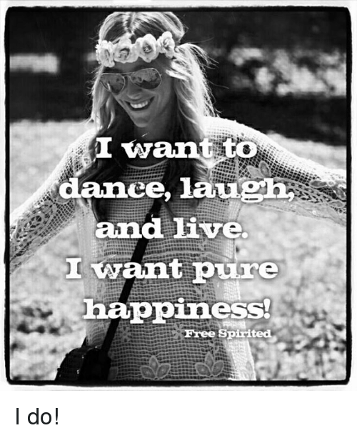 I Want To Dance Lauph And Live Ant Pure Happiness Free Spirited I Do