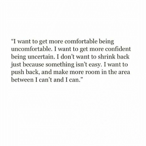 "Comfortable, Back, and Push: ""I want to get more comfortable being  uncomfortable. I want to get more confident  being uncertain. I don't want to shrink back  just because something isn't easy. I want to  push back, and make more room in the area  between I can't and I can."""