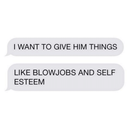Give Him: I WANT TO GIVE HIM THINGS  LIKE BLOWJOBS AND SELF  ESTEEM