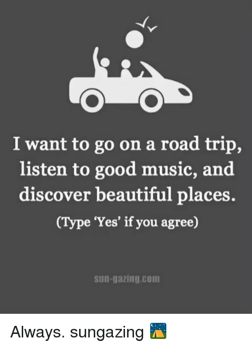 Road Tripping: I want to go on a road trip,  listen to good music, and  discover beautiful places.  (Type 'Yes' if you agree)  Sun-gazing com Always. sungazing ⛺️