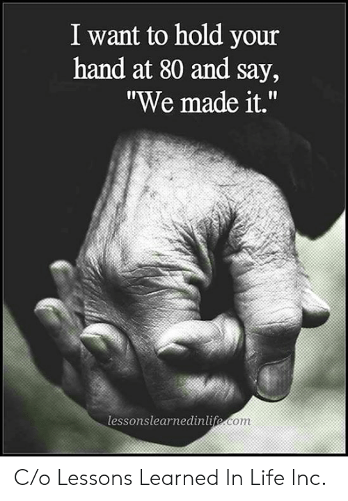 """C O: I want to hold your  hand at 80 and say,  """"We made it.""""  lessonslearnedinlife.com C/o Lessons Learned In Life Inc."""