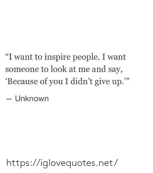 "give up: ""I want to inspire people. I want  someone to look at me and say,  'Because of you I didn't give up.""  - Unknown https://iglovequotes.net/"