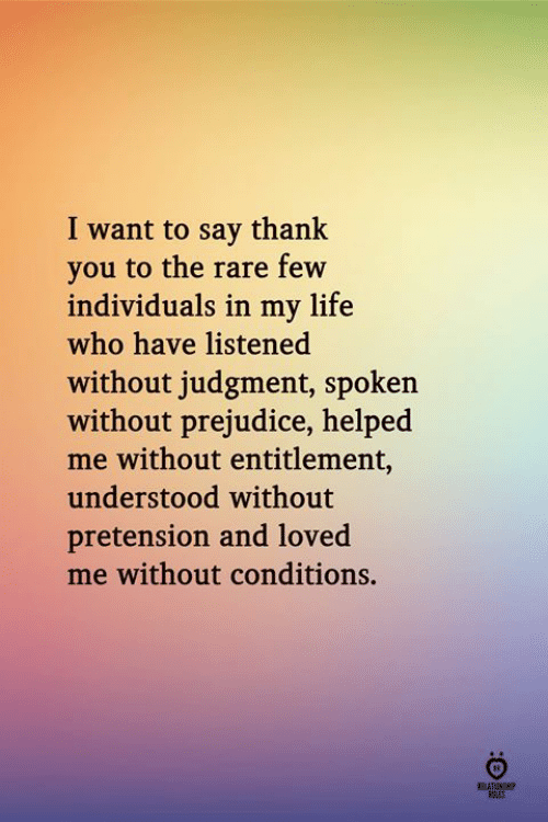 entitlement: I want to say thank  you to the rare few  individuals in my life  who have listened  without judgment, spoken  without prejudice, helped  me without entitlement,  understood without  pretension and loved  me without conditions.  ELATINH  FRES