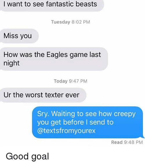 the eagle: I want to see fantastic beasts  Tuesday 8:02 PM  Miss you  How was the Eagles game last  night  Today 9:47 PM  Ur the worst texter ever  Sry. Waiting to see how creepy  you get before send to  @texts fromyourex  Read 9:48 PM Good goal