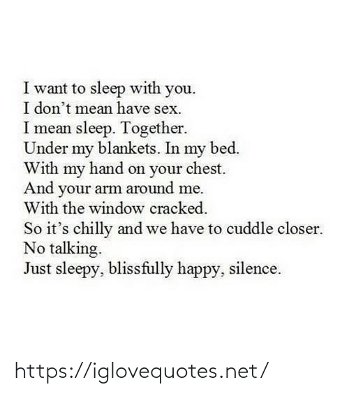 closer: I want to sleep with you.  I don't mean have sex.  I mean sleep. Together.  Under my blankets. In my bed.  With my hand on your chest.  And your arm around me.  With the window cracked.  So it's chilly and we have to cuddle closer.  No talking.  Just sleepy, blissfully happy, silence. https://iglovequotes.net/