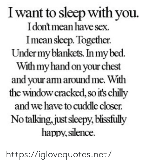 Cracked: I want to sleep with you.  Idon't mean have sex  Imean sleep. Together  Under my blankets. In my bed.  With my hand on your chest  and your arm around me. With  the window cracked, so it's chilly  and we have to cuddle closer.  No talking,just sleepy, blisfully  happv.silence. https://iglovequotes.net/