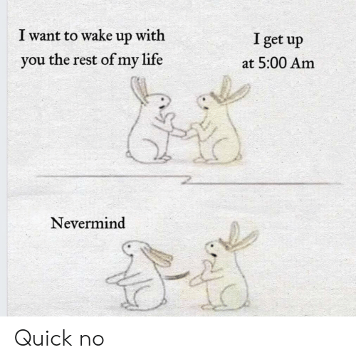 Life, Rest, and Nevermind: I want to wake up with  I get up  you the rest of my life  at 5:00 Am  Nevermind Quick no