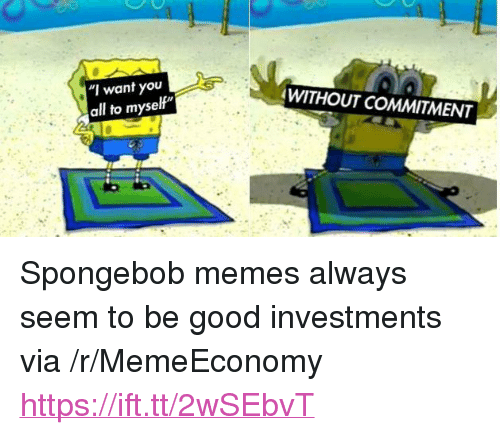 "Memes, SpongeBob, and Good: ""I want you  all to myself  WITHOUT COMMITMENT <p>Spongebob memes always seem to be good investments via /r/MemeEconomy <a href=""https://ift.tt/2wSEbvT"">https://ift.tt/2wSEbvT</a></p>"