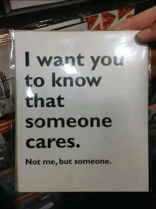 You, I Want You, and Someone: I want you  to know  that  someone  cares.  Not me, but someone.
