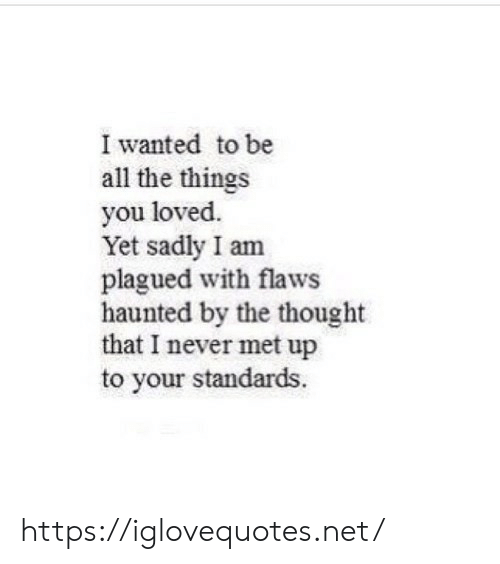 Never, Thought, and All The: I wanted to be  all the things  you loved.  Yet sadly I am  plagued with flaws  haunted by the thought  that I never met up  to your standards. https://iglovequotes.net/