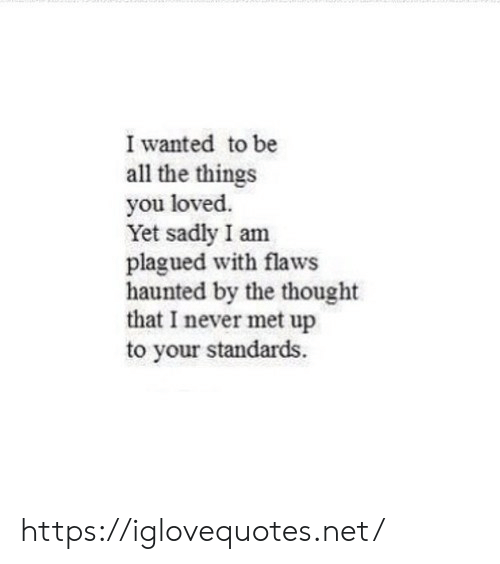 Never, Thought, and All The: I wanted to be  all the things  you loved.  Yet sadly I am  plagued with flaws  haunted by the thought  that I never met up  to your standards https://iglovequotes.net/