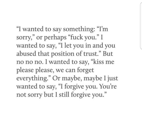 "I Forgive You: ""I wanted to say something: ""I'm  sorry,"" or perhaps ""fuck you."" I  wanted to say, ""I let you in and you  abused that position of trust."" But  no no no. I wanted to say, ""kiss me  please please, we can forget  everything."" Or maybe, maybe 1 just  wanted to say, ""I forgive you. You're  not sorry but I still forgive you."
