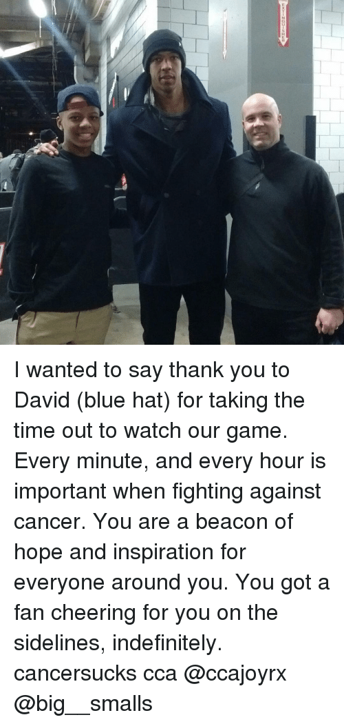 cca: I wanted to say thank you to David (blue hat) for taking the time out to watch our game. Every minute, and every hour is important when fighting against cancer. You are a beacon of hope and inspiration for everyone around you. You got a fan cheering for you on the sidelines, indefinitely. cancersucks cca @ccajoyrx @big__smalls