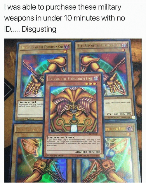 "Atk: I was able to purchase these military  weapons in under 1O minutes with no  ID.Disgusting  RiGH  M OF THE FORBIDDEN ONE  LEFT ARM OF THE  EXODIA THE FORBIDDEN ONE  ISPELLCASTER1  A ferbiddem richt are sealed  eal will Anow infinite power  magic. Whosoewer breaks this  ATK/ 200 DEF/ 300  Edition  ORBIDDEN O  ISPELLCASTER/EFFECT  you have ""Right Leg of the Forbidden One, Left Leg of the  Forbidden One. Richt Arm of the Forbidden One and Left Arm  the Forbidden One in addition to this card in your hand, you  win the Duel  ATK/1000 DEF/1000  13396948 Te Edition"