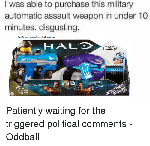oddball: I was able to purchase this military  automatic assault weapon in under 10  minutes. disgusting.  facebook.com/officialhalomemes  H AL  BOOMCO  ACTONI  BATTLE PACK Patiently waiting for the triggered political comments -Oddball