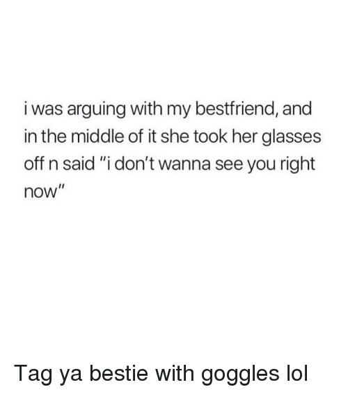 "My Bestfriend: i was arguing with my bestfriend, and  in the middle of it she took her glasses  off n said ""i don't wanna see you right  now"" Tag ya bestie with goggles lol"