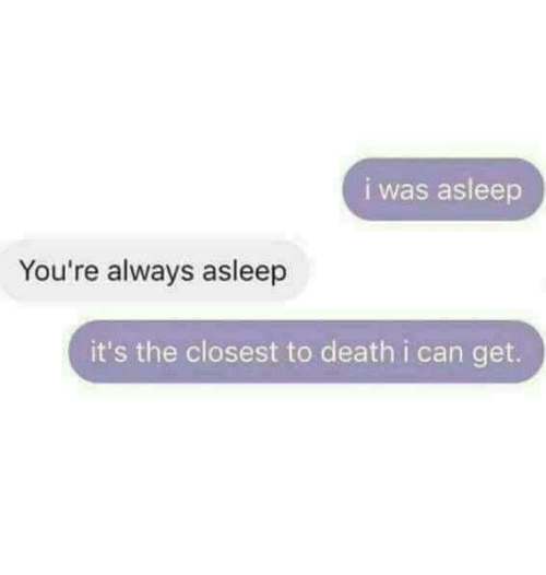 Death, Can, and Get: i was asleep  You're always asleep  it's the closest to death i can get.