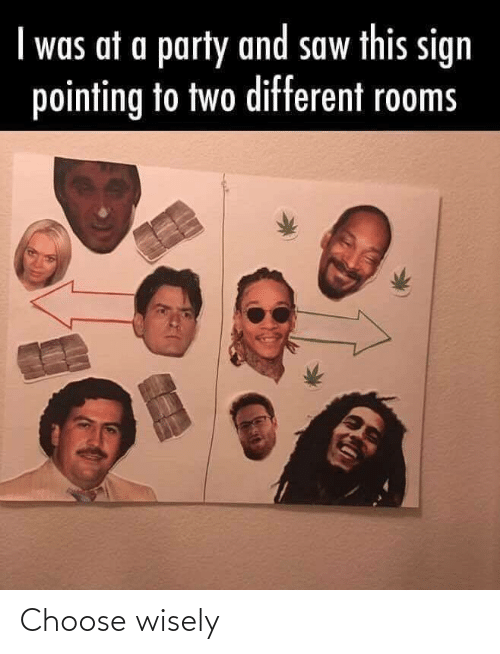 Choose Wisely: I was at a party and saw this sign  pointing to two different rooms Choose wisely