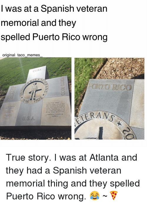 Fraternity, Memes, and Spanish: I was at a Spanish veteran  memorial and they  spelled Puerto Rico wrong  original: taco memes  CUBA  THE HIKER  tiir vOLUNTEER sou  who  ARCHED TO TDIUMPH  VER OBSTACLES ON FOREIGN  LANDS AND TO FREE VETERANS  roFLES TO UNITE  OUR STRIFE TORN NATION, TO  TECURI WORLD RECOGNITION  FRATERNITY  PATRIOTISM True story. I was at Atlanta and they had a Spanish veteran memorial thing and they spelled Puerto Rico wrong. 😂 ~🍕