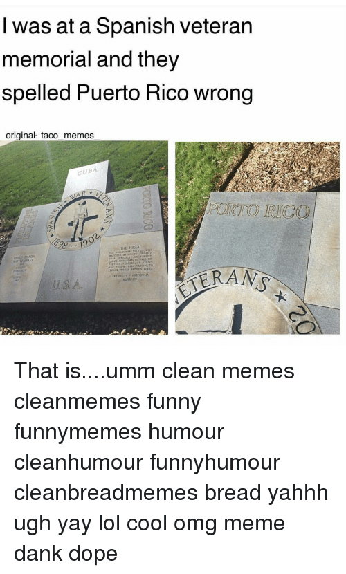 Dope, Memes, and Spanish: I was at a Spanish veteran  memorial and they  spelled Puerto Rico wrong  original: taco memes  CUBA  THE HIKE  UBN NATION. TO That is....umm clean memes cleanmemes funny funnymemes humour cleanhumour funnyhumour cleanbreadmemes bread yahhh ugh yay lol cool omg meme dank dope
