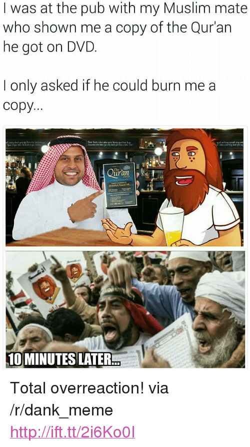 "Quran: I was at the pub with my Muslim mate  who shown me a copy of the Qur'an  he got on DVD  I only asked if he could burn me a  copy  uran  DVD  Abdullah Yousaf AlI  10 MINUTES LATER <p>Total overreaction! via /r/dank_meme <a href=""http://ift.tt/2i6Ko0I"">http://ift.tt/2i6Ko0I</a></p>"