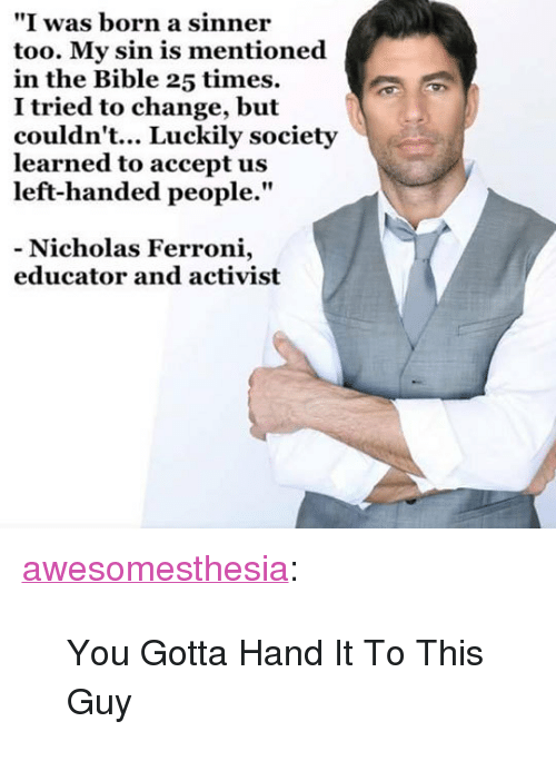 """Tumblr, Bible, and Blog: """"I was born a sinner  too. My sin is mentioned  in the Bible 25 times.  I tried to change, but  couldn't... Luckily society  learned to accept us  left-handed people.""""  - Nicholas Ferroni,  educator and activist <p><a href=""""http://awesomesthesia.tumblr.com/post/171058853498/you-gotta-hand-it-to-this-guy"""" class=""""tumblr_blog"""">awesomesthesia</a>:</p>  <blockquote><p>You Gotta Hand It To This Guy</p></blockquote>"""