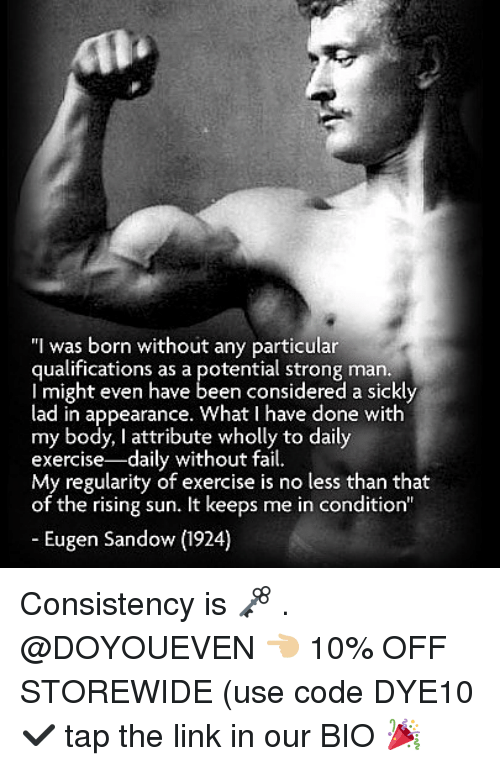 "Fail, Gym, and Exercise: ""I was born without any particular  qualifications as a potential strong man.  l might even have  lad in appearance. What I have done with  my body, I attribute wholly to daily  exercise-daily without fail.  of the rising sun. It keeps me in condition""  Eugen Sandow (1924) Consistency is 🗝 . @DOYOUEVEN 👈🏼 10% OFF STOREWIDE (use code DYE10 ✔️ tap the link in our BIO 🎉"