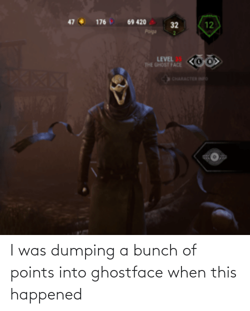 dumping: I was dumping a bunch of points into ghostface when this happened