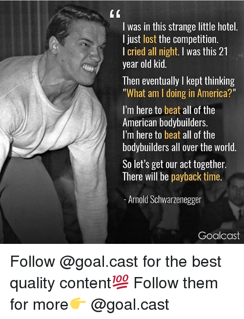 """Kepted: I was in this strange little hotel.  I just lost the competition.  I cried all night. I was this 21  year old kid.  Then eventually I kept thinking  """"What am I doing in America?""""  I'm here to beat all of the  American bodybuilders.  I'm here to beat all of the  bodybuilders all over the world  So let's get our act together.  There will be payback time.  Arnold Schwarzenegger  Goalcast Follow @goal.cast for the best quality content💯 Follow them for more👉 @goal.cast"""