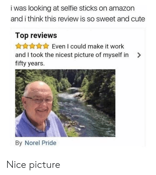 Amazon, Cute, and Selfie: i was looking at selfie sticks on amazon  and i think this review is so sweet and cute  Top reviews  Even I could make it work  and I took the nicest picture of myself in>  fifty years.  By Norel Pride Nice picture