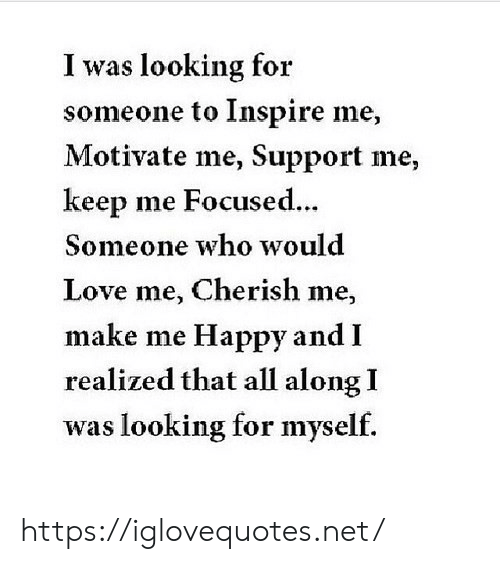 focused: I was looking for  someone to Inspire me,  Motivate me, Support me,  keep me Focused...  Someone who would  Love me, Cherish me,  make me Happy and I  realized that all along I  was looking for myself. https://iglovequotes.net/