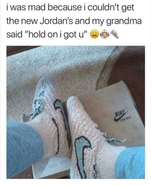 """Jordans: i was mad because i couldn't get  the new Jordan's and my grandma  said """"hold oni got u"""""""