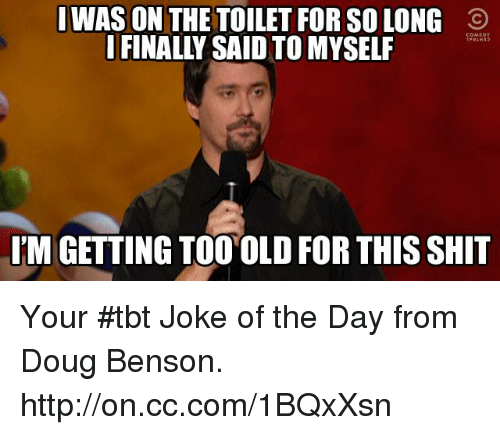 Jokes Of The Day: I WAS ON THE TOILET FOR SOLONG O  I FINALLY SAID TO MYSELF  IM GETTING TOO OLD FOR THISSHIT Your #tbt Joke of the Day from Doug Benson. http://on.cc.com/1BQxXsn