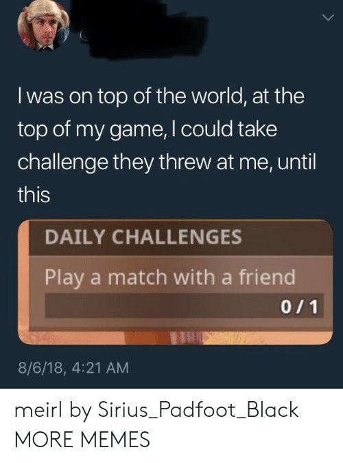 Sirius: I was on top of the world, at the  top of my game, I could take  challenge they threw at me, until  this  DAILY CHALLENGES  Play a match with a friend  8/6/18, 4:21 AM meirl by Sirius_Padfoot_Black MORE MEMES