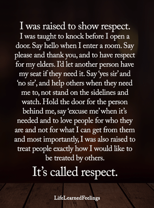 Hello, Love, and Memes: I was raised to show respect.  I was taught to knock before I open  door. Say hello when I enter a room. Say  please and thank you, and to have respect  for my elders. I'd let another person have  my seat if they need it. Say 'yes sir'and  no sir', and help others when they need  me to, not stand on the sidelines and  watch. Hold the door for the person  behind me, say 'excuse me'when it's  needed and to love people for who they  are and not for what I can get from them  and most importantly, I was also raised to  treat people exactly how I would like to  be treated by others.  a  It's called respect.  LifeLearnedFeelings