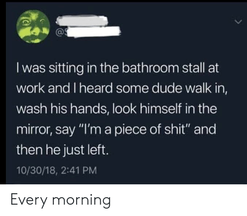"Dude, Shit, and Work: I was sitting in the bathroom stall at  work and I heard some dude walk in,  wash his hands, look himself in the  mirror, say ""I'm a piece of shit"" and  then he just left.  10/30/18, 2:41 PM Every morning"
