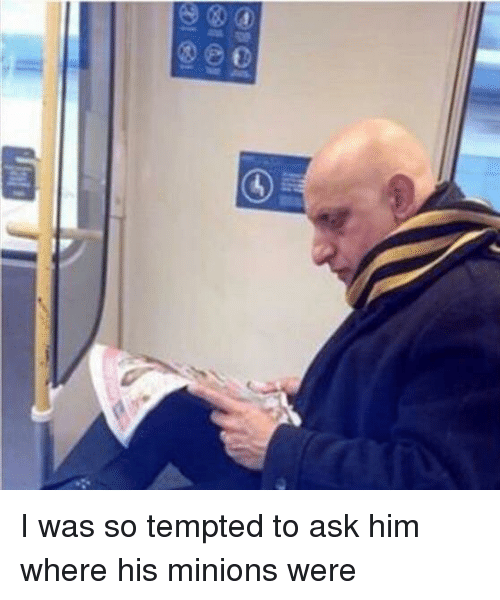 Minions, Ask, and Him: I was so tempted to ask him where his minions were