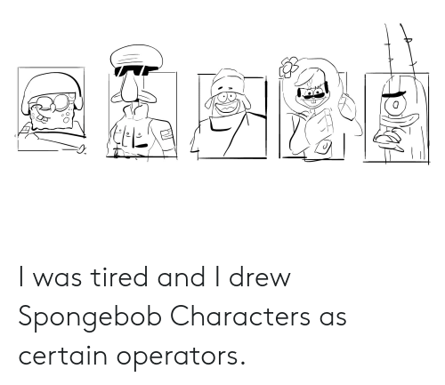 SpongeBob, Spongebob Characters, and Tired: I was tired and I drew Spongebob Characters as certain operators.
