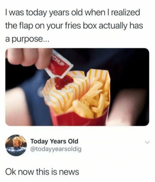 News, Today, and Old: I was today years old when I realized  the flap on your fries box actually has  a purpose...  CHUP  Today Years Old  @todayyearsoldig  Ok now this is news