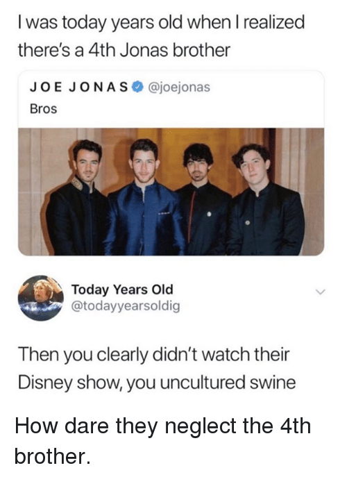 You Uncultured Swine: I was today years old when l realized  there's a 4th Jonas brother  JOE JONAS @joejonas  Bros  Today Years Old  @todayyearsoldig  Then you clearly didn't watch their  Disney show, you uncultured swine How dare they neglect the 4th brother.