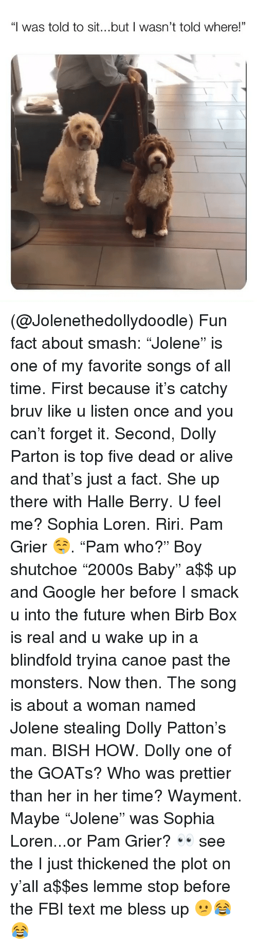 "Alive, Bless Up, and Dead or Alive: ""I was told to sit...but I wasn't told where!""  01 (@Jolenethedollydoodle) Fun fact about smash: ""Jolene"" is one of my favorite songs of all time. First because it's catchy bruv like u listen once and you can't forget it. Second, Dolly Parton is top five dead or alive and that's just a fact. She up there with Halle Berry. U feel me? Sophia Loren. Riri. Pam Grier 🤤. ""Pam who?"" Boy shutchoe ""2000s Baby"" a$$ up and Google her before I smack u into the future when Birb Box is real and u wake up in a blindfold tryina canoe past the monsters. Now then. The song is about a woman named Jolene stealing Dolly Patton's man. BISH HOW. Dolly one of the GOATs? Who was prettier than her in her time? Wayment. Maybe ""Jolene"" was Sophia Loren...or Pam Grier? 👀 see the I just thickened the plot on y'all a$$es lemme stop before the FBI text me bless up 😕😂😂"