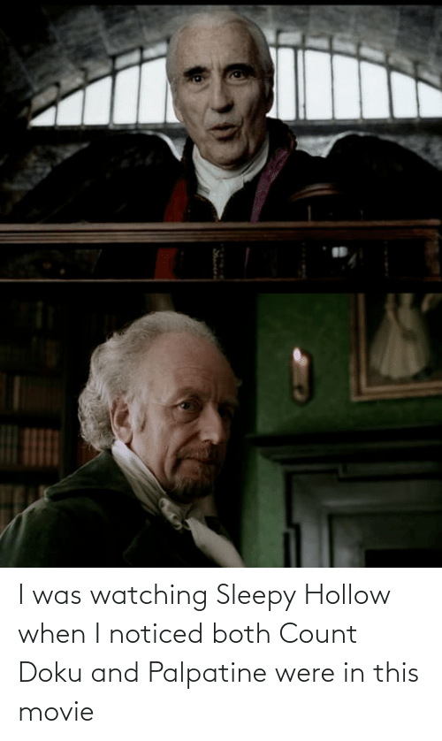 Count: I was watching Sleepy Hollow when I noticed both Count Doku and Palpatine were in this movie