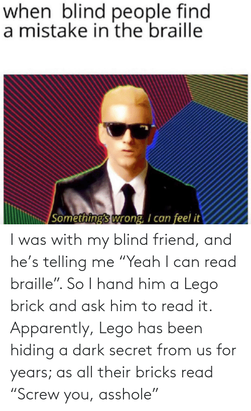 """Telling Me: I was with my blind friend, and he's telling me """"Yeah I can read braille"""". So I hand him a Lego brick and ask him to read it. Apparently, Lego has been hiding a dark secret from us for years; as all their bricks read """"Screw you, asshole"""""""