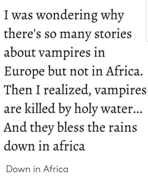 Africa, Europe, and Water: I was wondering why  there's so manv stories  about vampires in  Europe but not in Africa.  Then I realized, vampires  are killed bv holy water..  And they bless the rains  down in africa Down in Africa