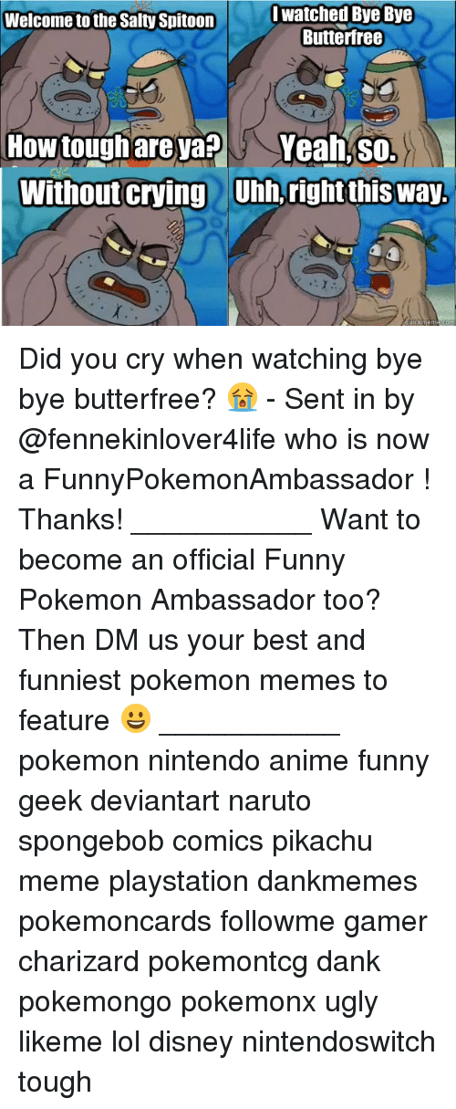 Charizarding: I watched Bye Bye  Butterfree  Welcome to the Salty Spitoon  How toughare yapYeah, so.  Without Crying Uhb, right this way  L  ' Did you cry when watching bye bye butterfree? 😭 - Sent in by @fennekinlover4life who is now a FunnyPokemonAmbassador ! Thanks! ___________ Want to become an official Funny Pokemon Ambassador too? Then DM us your best and funniest pokemon memes to feature 😀 ___________ pokemon nintendo anime funny geek deviantart naruto spongebob comics pikachu meme playstation dankmemes pokemoncards followme gamer charizard pokemontcg dank pokemongo pokemonx ugly likeme lol disney nintendoswitch tough