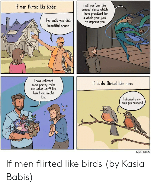 Beautiful, Birds, and Dick: I wdll perform the  sensual dance which  I have practiced for  If men flirted like birds:  Ive built you thisa whole year Just  I ve built you this  to impress you.  beautiful house.  I have collected  some pretty rocks  and other stuff Ive  heard you might  like  If birds flirted like men:  showed u my  dick pls respond  kasia BaBIS If men flirted like birds (by Kasia Babis)